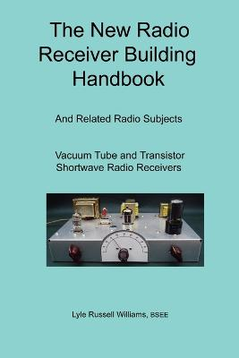 The New Radio Receiver Building Handbook by BSEE, Lyle, Russell Williams