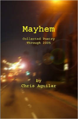 Mayhem Collected Poetry of Chris Aguilar by Chris, Aguilar