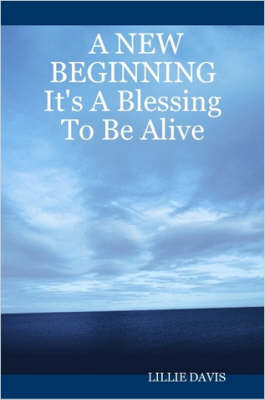 A NEW BEGINNING It's A Blessing To Be Alive by Lillie, Davis