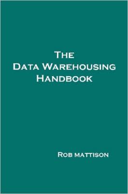The Data Warehousing Handbook by Rob, Mattison