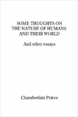 Some Thoughts on the Nature of Humans and Their World and Other Essays by Chamberlain Peirce