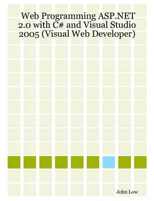 Web Programming ASP.NET 2.0 with C# and Visual Studio 2005 (Visual Web Developer) by John Low