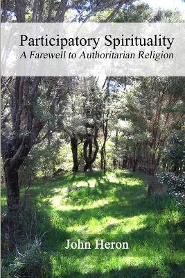Participatory Spirituality A Farewell to Authoritarian Religion by John, Heron