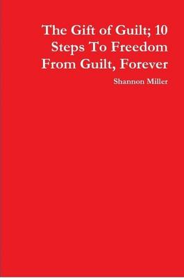 The Gift of Guilt; 10 Steps To Freedom From Guilt, Forever by Shannon Miller