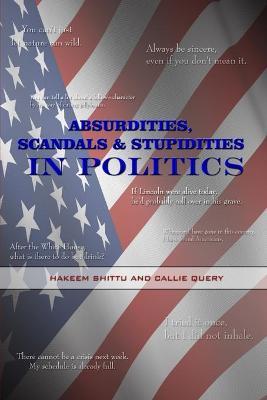 Absurdities, Scandals & Stupidities in Politics by Hakeem, Shittu, Callie, Query