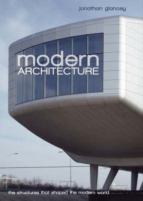 Modern Architecture The Structures That Shaped the Modern World by Jonathan Glancey