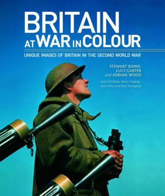 Britain at War in Colour by Stewart Binns, Adrian Wood