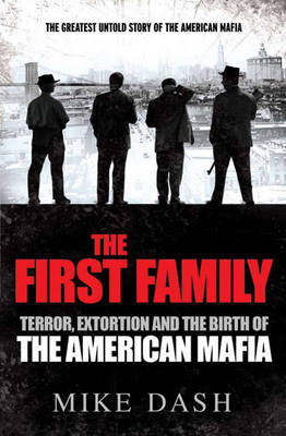 The First Family Terror, Extortion and the Birth of the American Mafia by Mike Dash