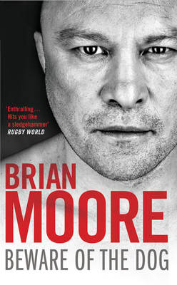 Beware of the Dog: Rugby's Hard Man Reveals All by Brian Moore