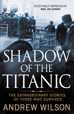 Shadow of the Titanic The Extraordinary Stories of Those Who Survived by Andrew Wilson