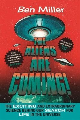 The Aliens Are Coming! The Exciting and Extraordinary Science Behind Our Search for Life in the Universe by Ben Miller