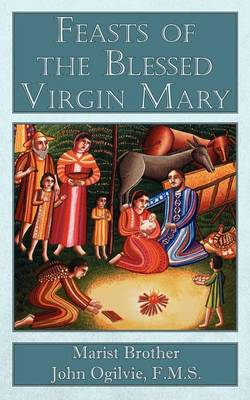 Feasts of the Blessed Virgin Mary by F. M. S. Marist Brother John Ogilvie