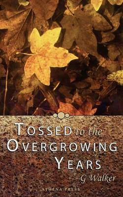 Tossed to the Overgrowing Years by G. Walker