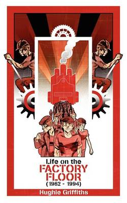 Life on the Factory Floor (1962-1994) by Hughie Griffiths