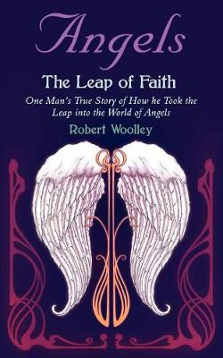 Angel's the Leap of Faith One Man's Story of How He Took the Leap Into the World of Angels by Robert Woolley