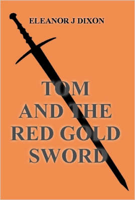 Tom and the Red Gold Sword by Eleanor J Dixon