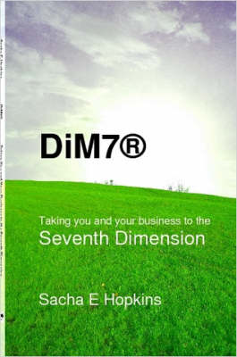 DiM7(R) Taking You and Your Business to the Seventh Dimension by Sacha E. Hopkins