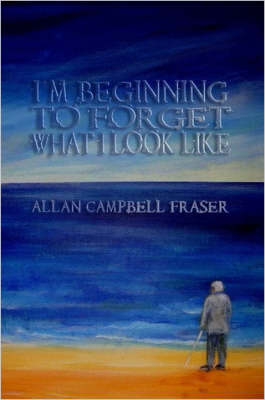 I'm Beginning To Forget What I Look Like by Allan Fraser