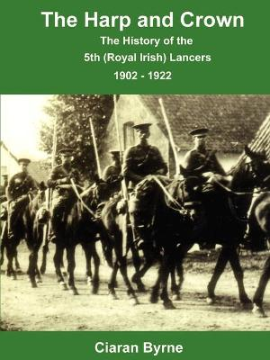 The Harp and Crown, The History of the 5th (Royal Irish) Lancers, 1902 - 1922 by Ciaran Byrne