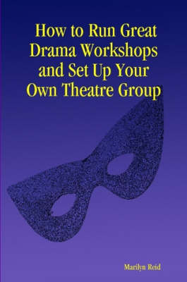 How to Run Great Drama Workshops and Set Up Your Own Theatre Group by Marilyn Reid