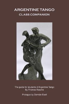 Argentine Tango - Class Companion The Guide for Students of Argentine Tango by Thomas Rasche