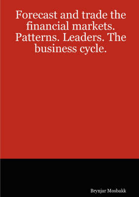 Forecast and Trade the Financial Markets. Patterns. Leaders. The Business Cycle. by Brynjar Mosbakk