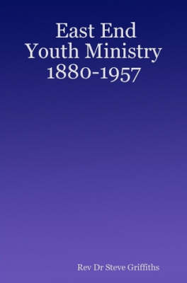 East End Youth Ministry 1880-1957 by Rev Dr Steve Griffiths