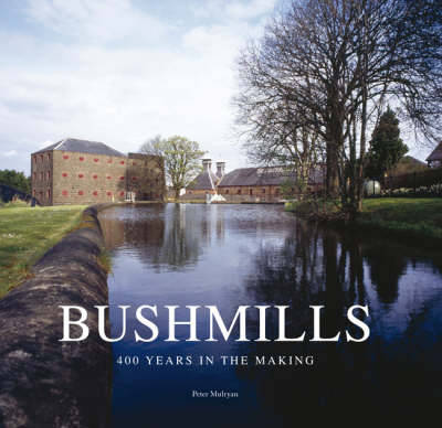 Bushmills Four Hundred Years in the Making by Peter Mulryan
