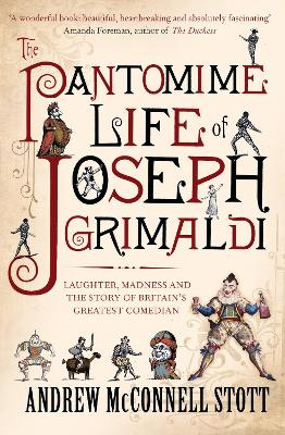 The Pantomime Life of Joseph Grimaldi Laughter, Madness and the Story of Britain's Greatest Comedian by Andrew McConnell Stott