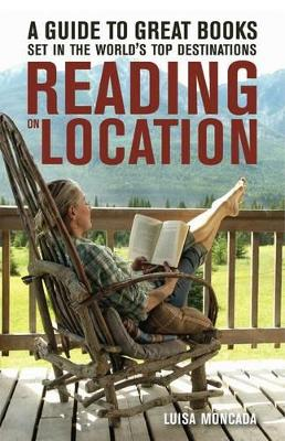 Reading on Location : A Guide to Great Books Set in the World's Top Destinations by Luisa Moncada and Scala Quin