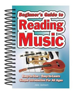 Beginner's Guide to Reading Music Easy to Use, Easy to Learn; A Simple Introduction for All Ages by Jake Jackson