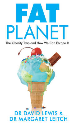 Fat Planet The Obesity Trap and How We Can Escape it by Dr. David Lewis, Dr. Margaret Leitch