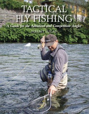 Tactical Fly Fishing A Guide for the Advanced and Competition Angler by Jeremy Lucas
