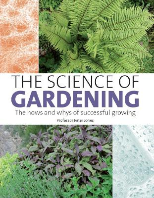 The Science of Gardening The Hows and Whys of Successful Gardening by Peter Jones