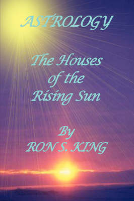 Astrology; Houses of the Rising Sun by RON S KING