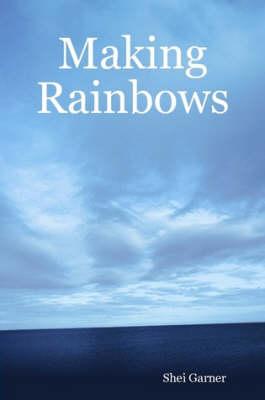 Making Rainbows by Shei Garner
