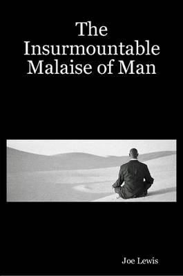 The Insurmountable Malaise of Man by Joe Lewis