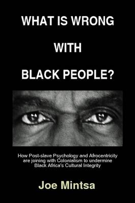 What is Wrong with Black People? - How Post-slave Psychology and Afrocentricity are Joining with Colonialism to Undermine Black Africa's Cultural Integrity. by Joe Mintsa