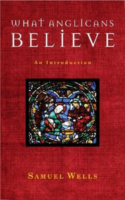 What Anglicans Believe An Introduction by Samuel Wells