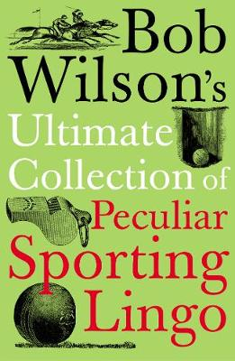 Bob Wilson's Ultimate Collection of Peculiar Sporting Lingo by Bob Wilson