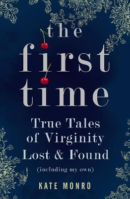 The First Time True Tales of Virginity Lost and Found (Including My Own) by Kate Monro