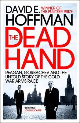 The Dead Hand Reagan, Gorbachev and the Untold Story of the Cold War Arms Race. by David E. Hoffman
