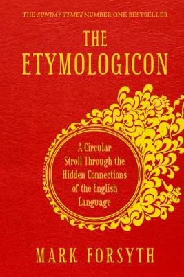 The Etymologicon A Circular Stroll Through the Hidden Connections of the English Language by Mark Forsyth