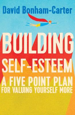 Building Self-Esteem A Five-Point Plan for Valuing Yourself More by David Bonham-Carter