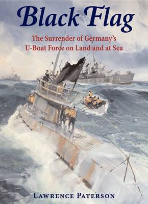 Black Flag The Surrender of Germany's U-Boat Forces on Land and at Sea by Lawrence Paterson
