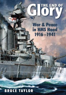 The End of Glory War & Peace in HMS Hood 1916-1941 by Bruce Taylor