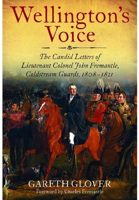 Wellington's Voice The Candid Letters of Lieutenant Colonel John Fremantle, Coldstream Guards, 1808-1821 by Gareth Glover