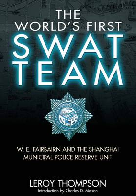 The World's First SWAT Team W. E. Fairbairn and the Shanghai Municipal Police Reserve Unit by Leroy Thompson