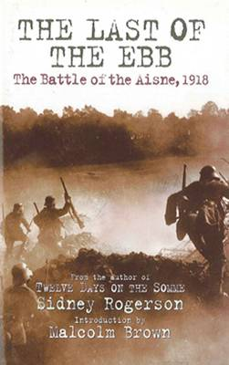 The Last of the Ebb The Battle of the Aisne, 1918 by Sidney Rogerson