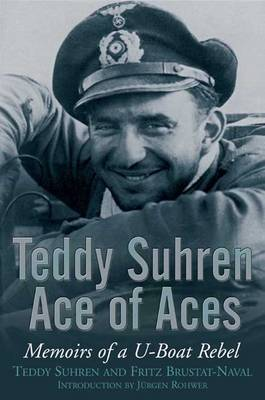 Teddy Suhren, Ace of Aces Memoirs of a U-Boat Rebel by Teddy Suhren, Fritz Brustat-Naval